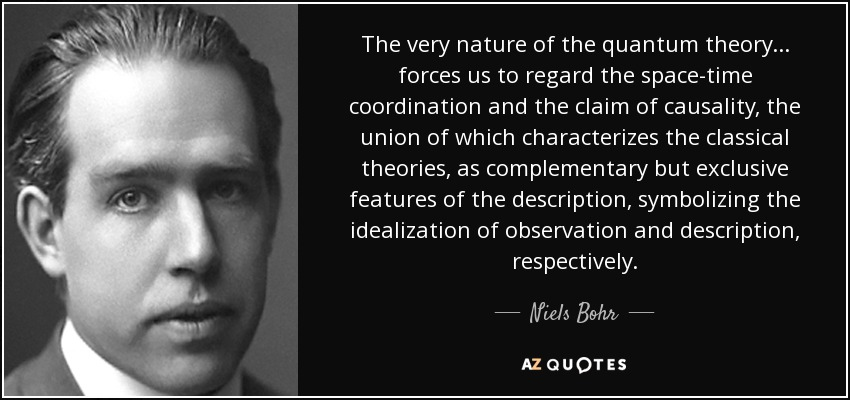 The very nature of the quantum theory ... forces us to regard the space-time coordination and the claim of causality, the union of which characterizes the classical theories, as complementary but exclusive features of the description, symbolizing the idealization of observation and description, respectively. - Niels Bohr