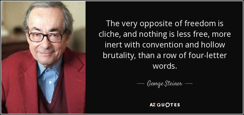 The very opposite of freedom is cliche, and nothing is less free, more inert with convention and hollow brutality, than a row of four-letter words. - George Steiner
