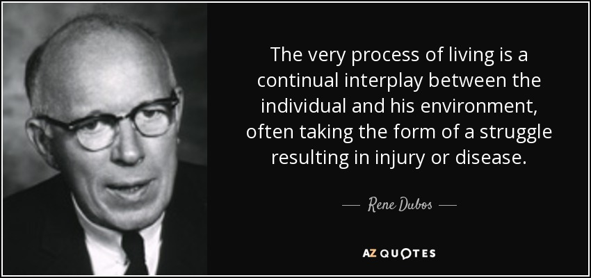 The very process of living is a continual interplay between the individual and his environment, often taking the form of a struggle resulting in injury or disease. - Rene Dubos