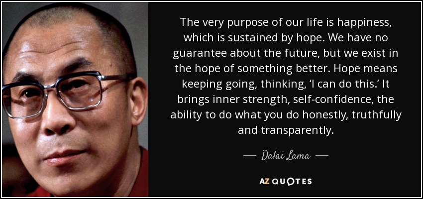 The very purpose of our life is happiness, which is sustained by hope. We have no guarantee about the future, but we exist in the hope of something better. Hope means keeping going, thinking, 'I can do this.' It brings inner strength, self-confidence , the ability to do what you do honestly, truthfully and transparently. - Dalai Lama