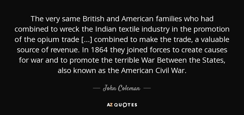 The very same British and American families who had combined to wreck the Indian textile industry in the promotion of the opium trade [...] combined to make the trade, a valuable source of revenue. In 1864 they joined forces to create causes for war and to promote the terrible War Between the States, also known as the American Civil War. - John Coleman
