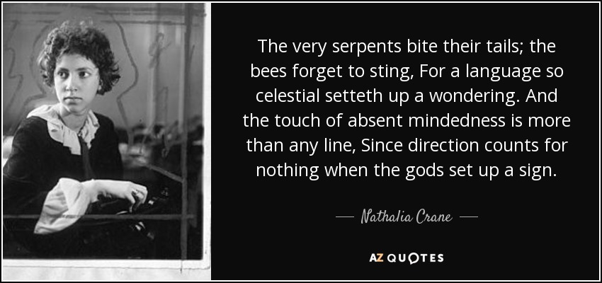The very serpents bite their tails; the bees forget to sting, For a language so celestial setteth up a wondering. And the touch of absent mindedness is more than any line, Since direction counts for nothing when the gods set up a sign. - Nathalia Crane