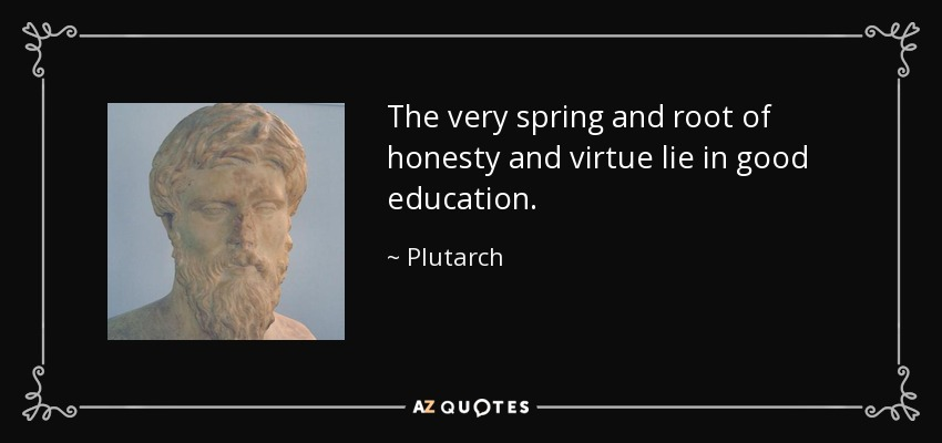 The very spring and root of honesty and virtue lie in good education. - Plutarch