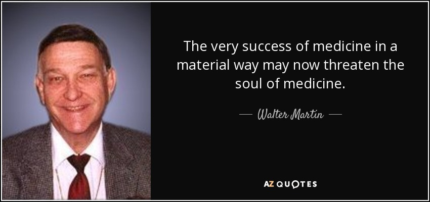 The very success of medicine in a material way may now threaten the soul of medicine. - Walter Martin