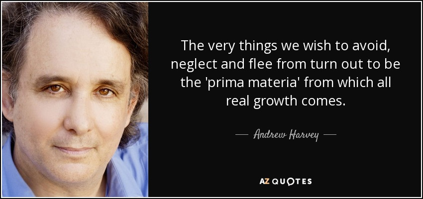The very things we wish to avoid, neglect and flee from turn out to be the 'prima materia' from which all real growth comes. - Andrew Harvey