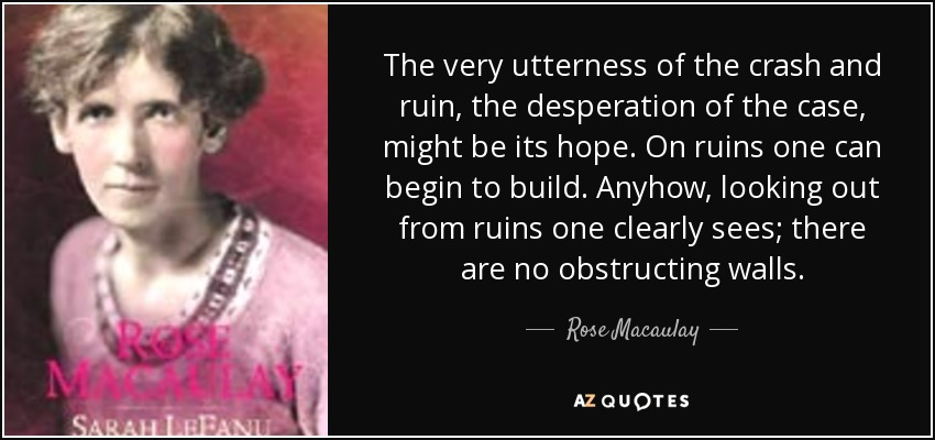 The very utterness of the crash and ruin, the desperation of the case, might be its hope. On ruins one can begin to build. Anyhow, looking out from ruins one clearly sees; there are no obstructing walls. - Rose Macaulay