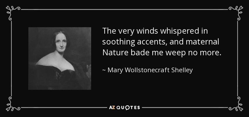 The very winds whispered in soothing accents, and maternal Nature bade me weep no more. - Mary Wollstonecraft Shelley