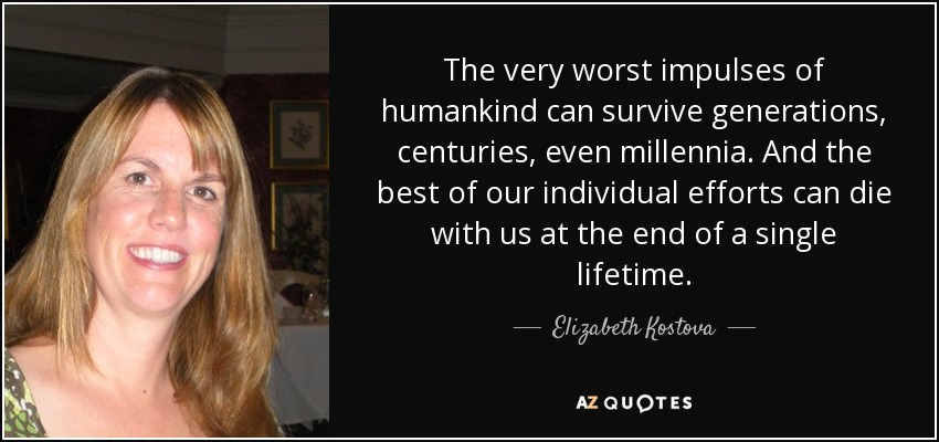 The very worst impulses of humankind can survive generations, centuries, even millennia. And the best of our individual efforts can die with us at the end of a single lifetime. - Elizabeth Kostova