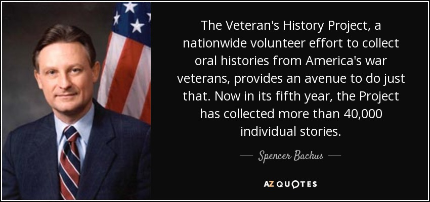 The Veteran's History Project, a nationwide volunteer effort to collect oral histories from America's war veterans, provides an avenue to do just that. Now in its fifth year, the Project has collected more than 40,000 individual stories. - Spencer Bachus