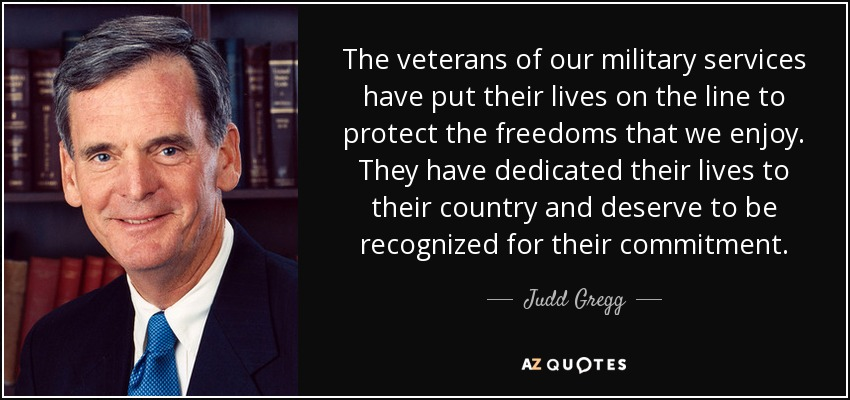 The veterans of our military services have put their lives on the line to protect the freedoms that we enjoy. They have dedicated their lives to their country and deserve to be recognized for their commitment. - Judd Gregg