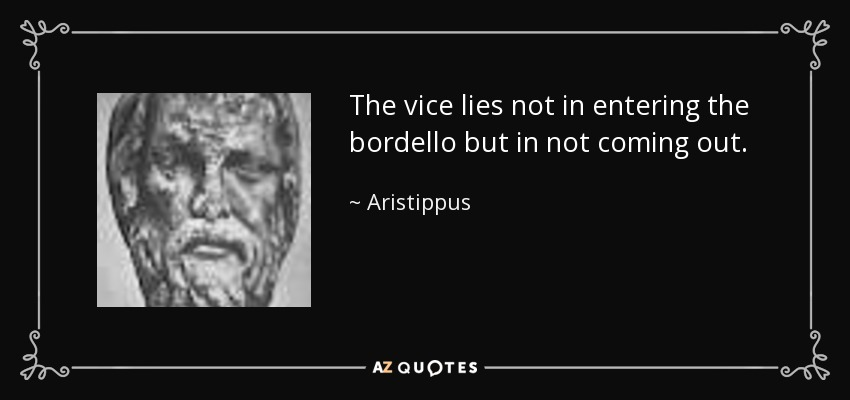 The vice lies not in entering the bordello but in not coming out. - Aristippus