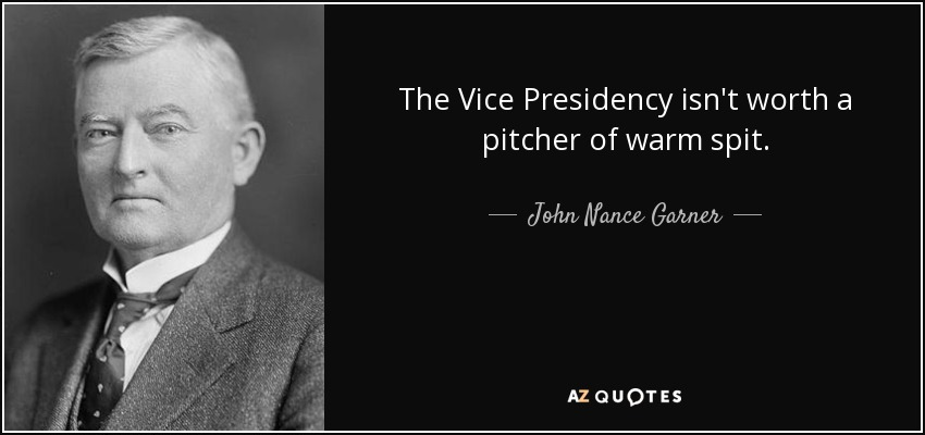 The Vice Presidency isn't worth a pitcher of warm spit. - John Nance Garner