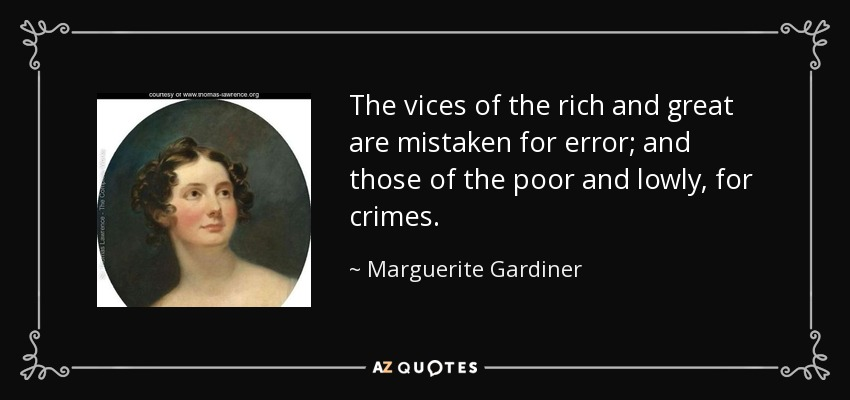 The vices of the rich and great are mistaken for error; and those of the poor and lowly, for crimes. - Marguerite Gardiner, Countess of Blessington