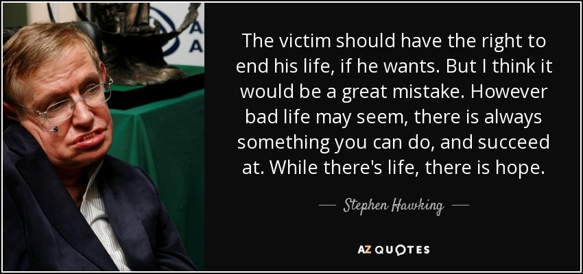 The victim should have the right to end his life, if he wants. But I think it would be a great mistake. However bad life may seem, there is always something you can do, and succeed at. While there's life, there is hope. - Stephen Hawking