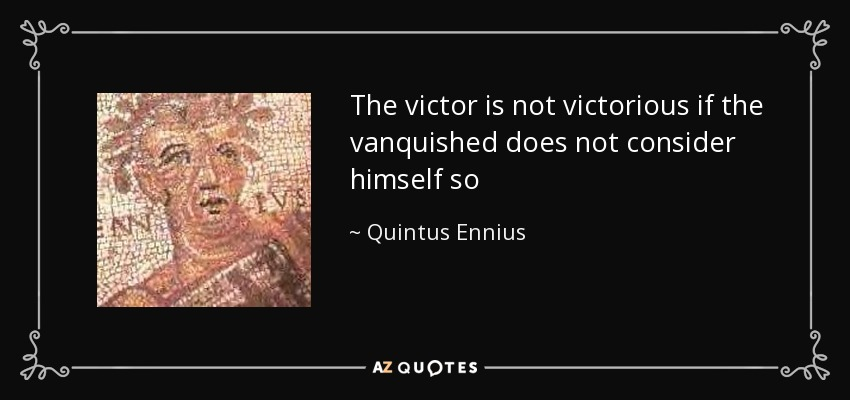 The victor is not victorious if the vanquished does not consider himself so - Quintus Ennius