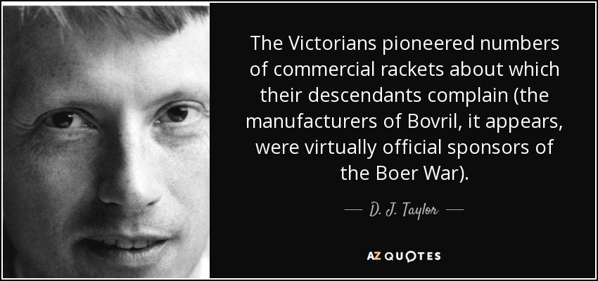 The Victorians pioneered numbers of commercial rackets about which their descendants complain (the manufacturers of Bovril, it appears, were virtually official sponsors of the Boer War). - D. J. Taylor