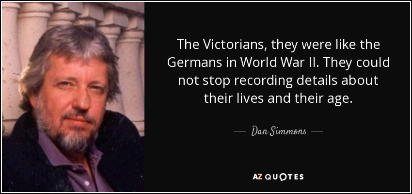 The Victorians, they were like the Germans in World War II. They could not stop recording details about their lives and their age. - Dan Simmons