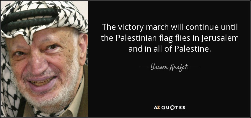 The victory march will continue until the Palestinian flag flies in Jerusalem and in all of Palestine. - Yasser Arafat