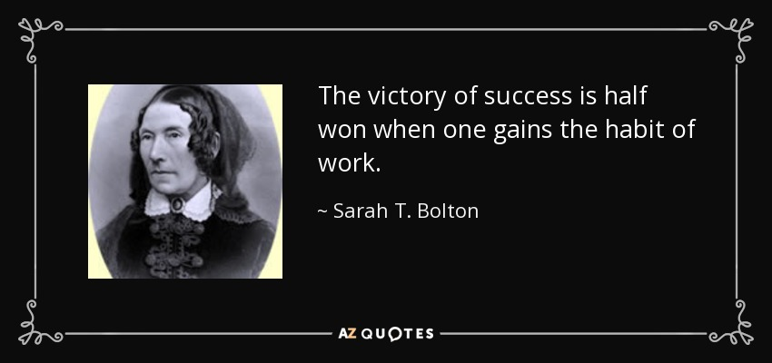 The victory of success is half won when one gains the habit of work. - Sarah T. Bolton