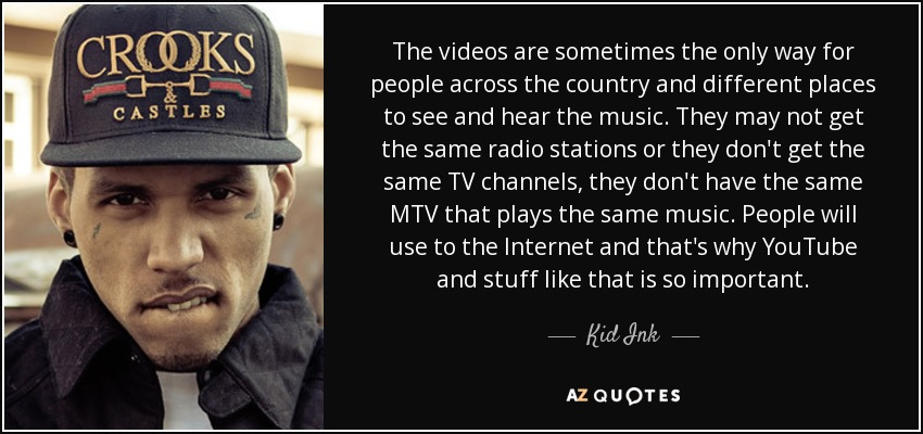 The videos are sometimes the only way for people across the country and different places to see and hear the music. They may not get the same radio stations or they don't get the same TV channels, they don't have the same MTV that plays the same music. People will use to the Internet and that's why YouTube and stuff like that is so important. - Kid Ink