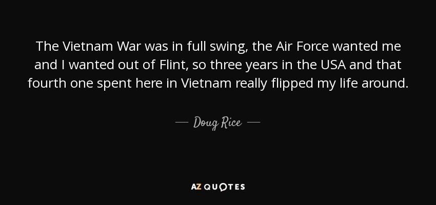 The Vietnam War was in full swing, the Air Force wanted me and I wanted out of Flint, so three years in the USA and that fourth one spent here in Vietnam really flipped my life around. - Doug Rice