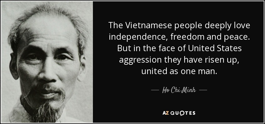 The Vietnamese people deeply love independence, freedom and peace. But in the face of United States aggression they have risen up, united as one man. - Ho Chi Minh