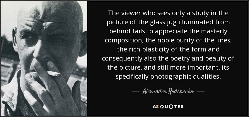 The viewer who sees only a study in the picture of the glass jug illuminated from behind fails to appreciate the masterly composition, the noble purity of the lines, the rich plasticity of the form and consequently also the poetry and beauty of the picture, and still more important, its specifically photographic qualities. - Alexander Rodchenko