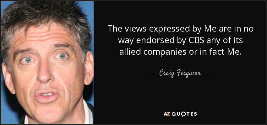 The views expressed by Me are in no way endorsed by CBS any of its allied companies or in fact Me. - Craig Ferguson