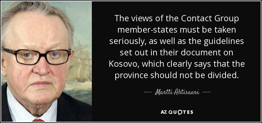 The views of the Contact Group member-states must be taken seriously, as well as the guidelines set out in their document on Kosovo, which clearly says that the province should not be divided. - Martti Ahtisaari