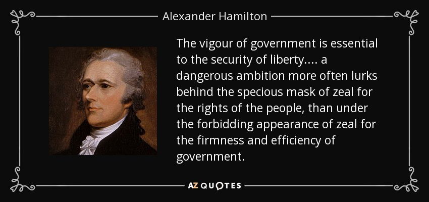 The vigour of government is essential to the security of liberty. . . . a dangerous ambition more often lurks behind the specious mask of zeal for the rights of the people, than under the forbidding appearance of zeal for the firmness and efficiency of government. - Alexander Hamilton