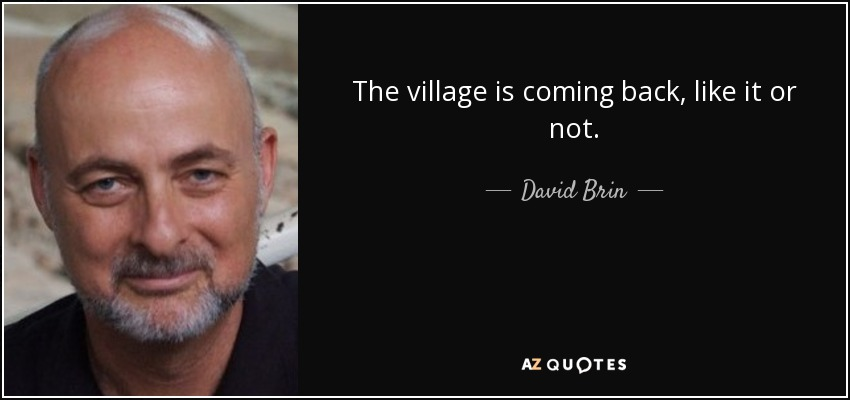 The village is coming back, like it or not. - David Brin