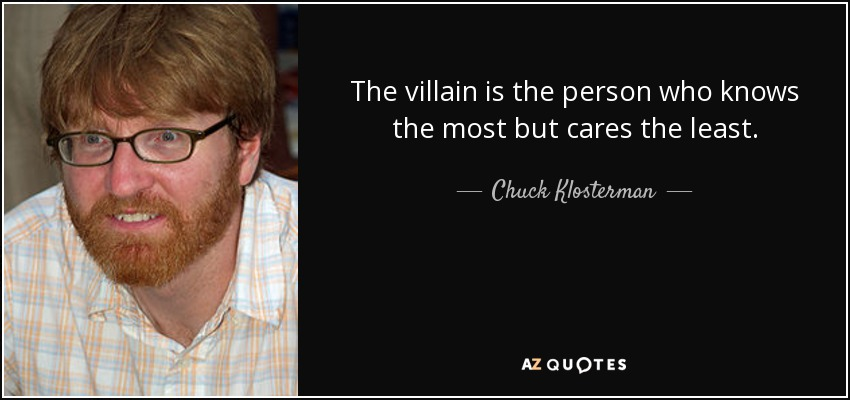 The villain is the person who knows the most but cares the least. - Chuck Klosterman