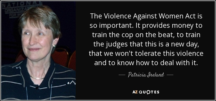 The Violence Against Women Act is so important. It provides money to train the cop on the beat, to train the judges that this is a new day, that we won't tolerate this violence and to know how to deal with it. - Patricia Ireland