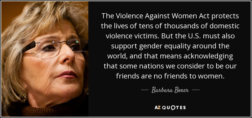 The Violence Against Women Act protects the lives of tens of thousands of domestic violence victims. But the U.S. must also support gender equality around the world, and that means acknowledging that some nations we consider to be our friends are no friends to women. - Barbara Boxer