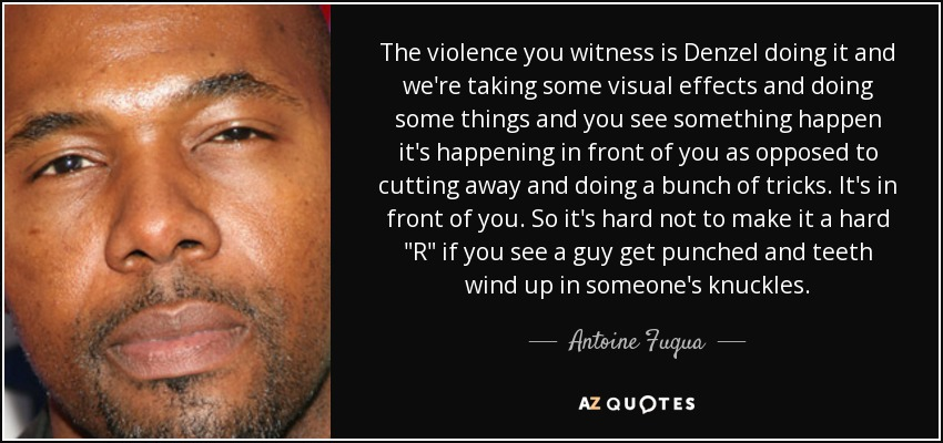 The violence you witness is Denzel doing it and we're taking some visual effects and doing some things and you see something happen it's happening in front of you as opposed to cutting away and doing a bunch of tricks. It's in front of you. So it's hard not to make it a hard