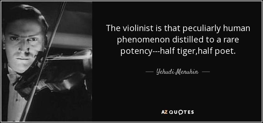 The violinist is that peculiarly human phenomenon distilled to a rare potency---half tiger,half poet. - Yehudi Menuhin