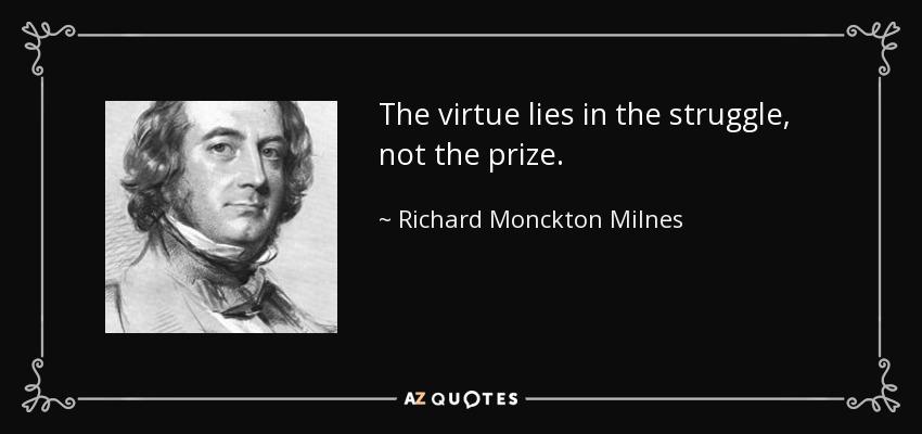 The virtue lies in the struggle, not the prize. - Richard Monckton Milnes, 1st Baron Houghton