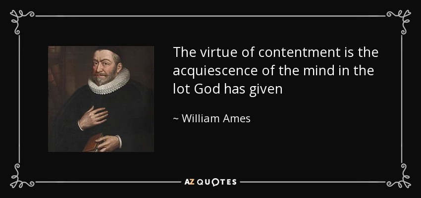 The virtue of contentment is the acquiescence of the mind in the lot God has given - William Ames