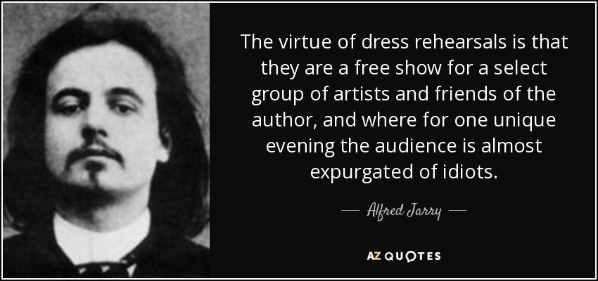 The virtue of dress rehearsals is that they are a free show for a select group of artists and friends of the author, and where for one unique evening the audience is almost expurgated of idiots. - Alfred Jarry