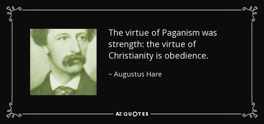 The virtue of Paganism was strength: the virtue of Christianity is obedience. - Augustus Hare