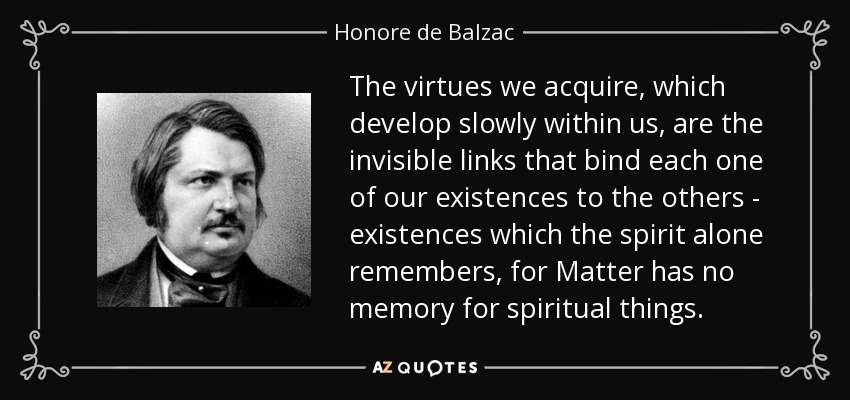 The virtues we acquire, which develop slowly within us, are the invisible links that bind each one of our existences to the others - existences which the spirit alone remembers, for Matter has no memory for spiritual things. - Honore de Balzac