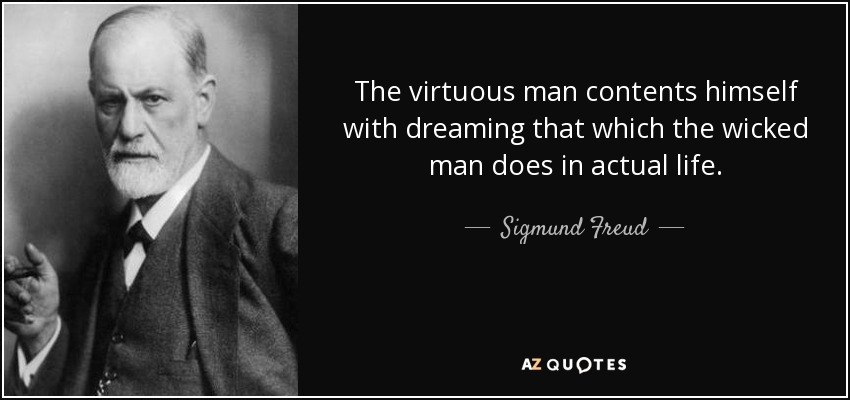 The virtuous man contents himself with dreaming that which the wicked man does in actual life. - Sigmund Freud