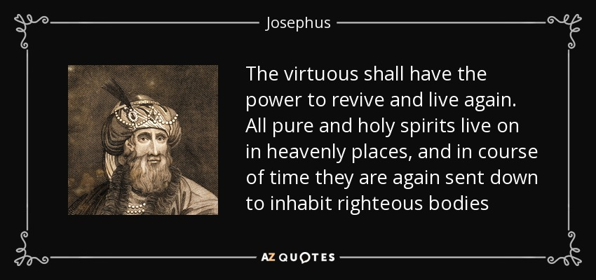 The virtuous shall have the power to revive and live again. All pure and holy spirits live on in heavenly places, and in course of time they are again sent down to inhabit righteous bodies - Josephus