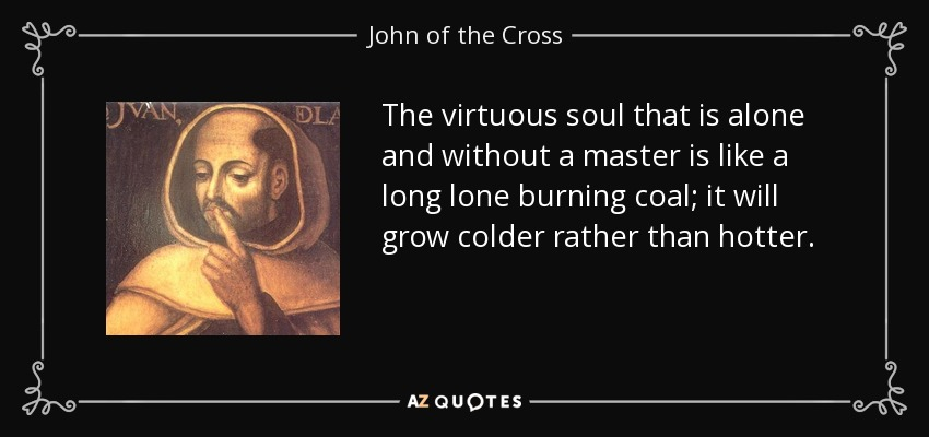 The virtuous soul that is alone and without a master is like a long lone burning coal; it will grow colder rather than hotter. - John of the Cross