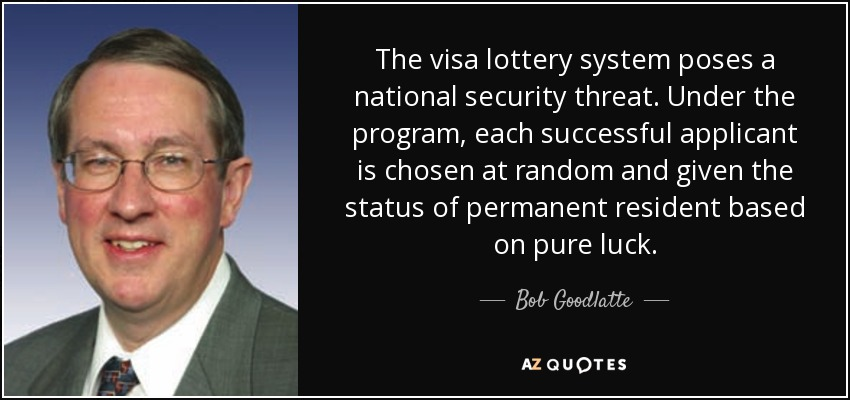 The visa lottery system poses a national security threat. Under the program, each successful applicant is chosen at random and given the status of permanent resident based on pure luck. - Bob Goodlatte