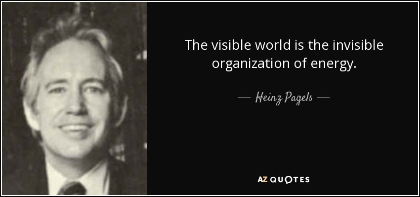 The visible world is the invisible organization of energy. - Heinz Pagels
