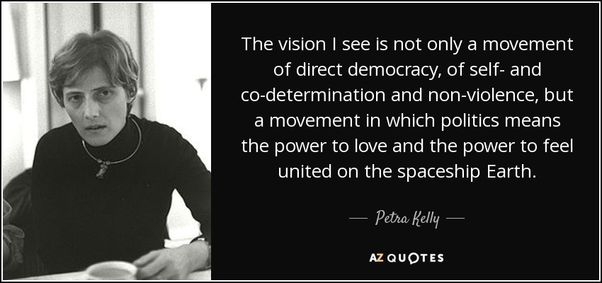The vision I see is not only a movement of direct democracy, of self- and co-determination and non-violence, but a movement in which politics means the power to love and the power to feel united on the spaceship Earth. - Petra Kelly