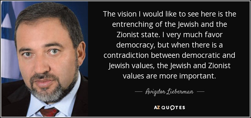 The vision I would like to see here is the entrenching of the Jewish and the Zionist state. I very much favor democracy, but when there is a contradiction between democratic and Jewish values, the Jewish and Zionist values are more important. - Avigdor Lieberman