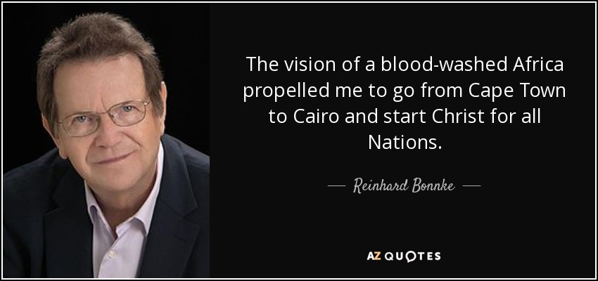 The vision of a blood-washed Africa propelled me to go from Cape Town to Cairo and start Christ for all Nations. - Reinhard Bonnke