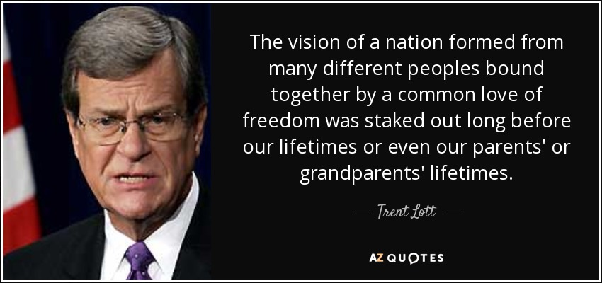 The vision of a nation formed from many different peoples bound together by a common love of freedom was staked out long before our lifetimes or even our parents' or grandparents' lifetimes. - Trent Lott